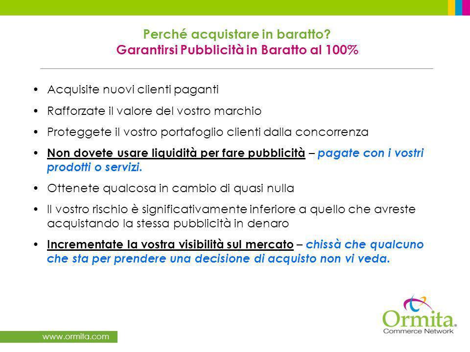 www.ormita.com Acquisite nuovi clienti paganti Rafforzate il valore del vostro marchio Proteggete il vostro portafoglio clienti dalla concorrenza Non dovete usare liquidità per fare pubblicità – pagate con i vostri prodotti o servizi.