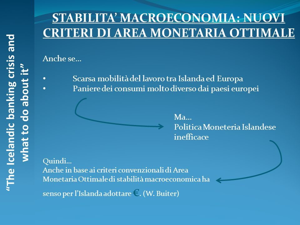 The Icelandic banking crisis and what to do about it STABILITA MACROECONOMIA: NUOVI CRITERI DI AREA MONETARIA OTTIMALE Anche se… Scarsa mobilità del l