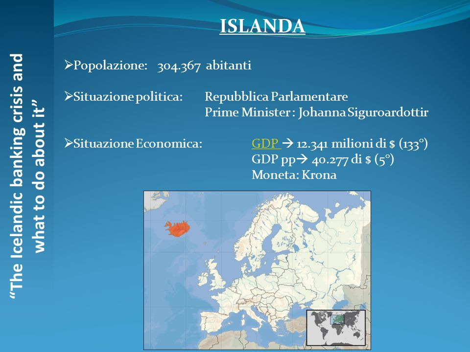 The Icelandic banking crisis and what to do about it ISLANDA Popolazione: 304.367 abitanti Situazione politica: Repubblica Parlamentare Prime Minister