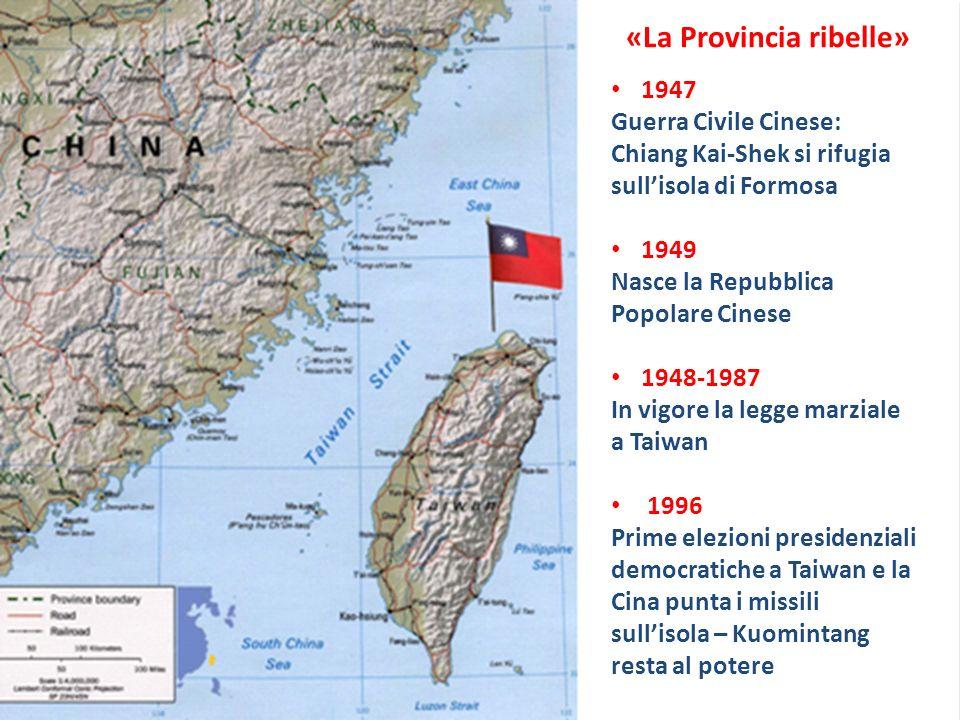 «La Provincia ribelle» 1947 Guerra Civile Cinese: Chiang Kai-Shek si rifugia sullisola di Formosa 1949 Nasce la Repubblica Popolare Cinese 1948-1987 In vigore la legge marziale a Taiwan 1996 Prime elezioni presidenziali democratiche a Taiwan e la Cina punta i missili sullisola – Kuomintang resta al potere