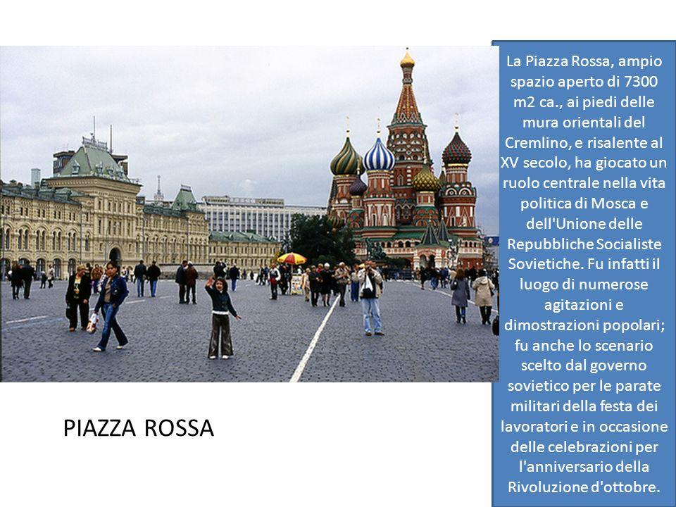 PIAZZA ROSSA La Piazza Rossa, ampio spazio aperto di 7300 m2 ca., ai piedi delle mura orientali del Cremlino, e risalente al XV secolo, ha giocato un ruolo centrale nella vita politica di Mosca e dell Unione delle Repubbliche Socialiste Sovietiche.