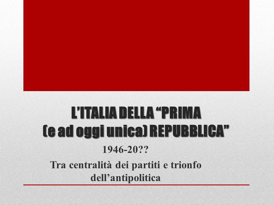 LITALIA DELLA PRIMA (e ad oggi unica) REPUBBLICA 1946-20?? Tra centralità dei partiti e trionfo dellantipolitica