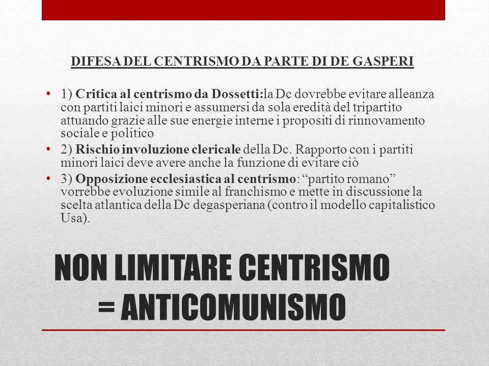 NON LIMITARE CENTRISMO = ANTICOMUNISMO DIFESA DEL CENTRISMO DA PARTE DI DE GASPERI 1) Critica al centrismo da Dossetti:la Dc dovrebbe evitare alleanza