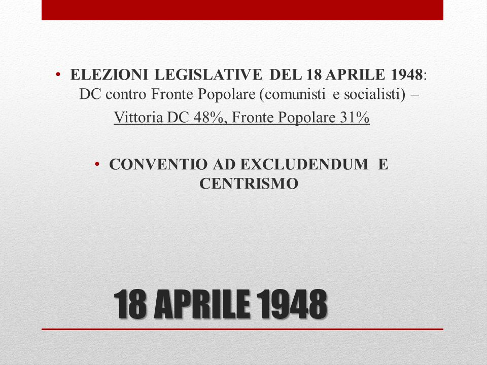 18 APRILE 1948 ELEZIONI LEGISLATIVE DEL 18 APRILE 1948: DC contro Fronte Popolare (comunisti e socialisti) – Vittoria DC 48%, Fronte Popolare 31% CONV