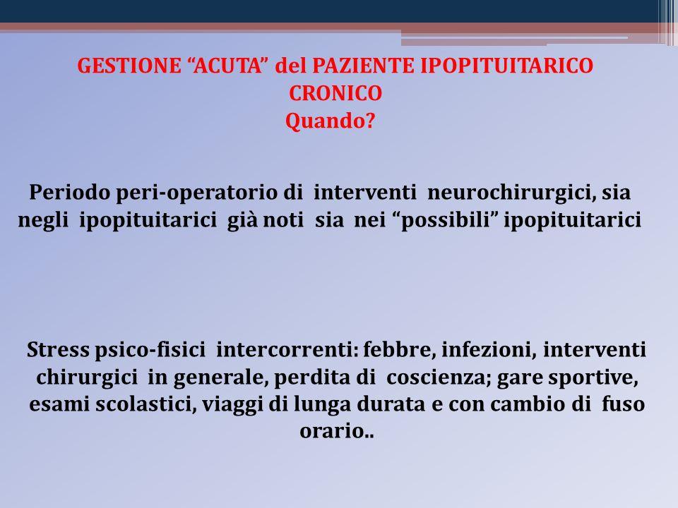 GESTIONE ACUTA del PAZIENTE IPOPITUITARICO CRONICO Quando? Periodo peri-operatorio di interventi neurochirurgici, sia negli ipopituitarici già noti si