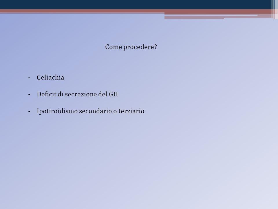Come procedere? -Celiachia -Deficit di secrezione del GH -Ipotiroidismo secondario o terziario