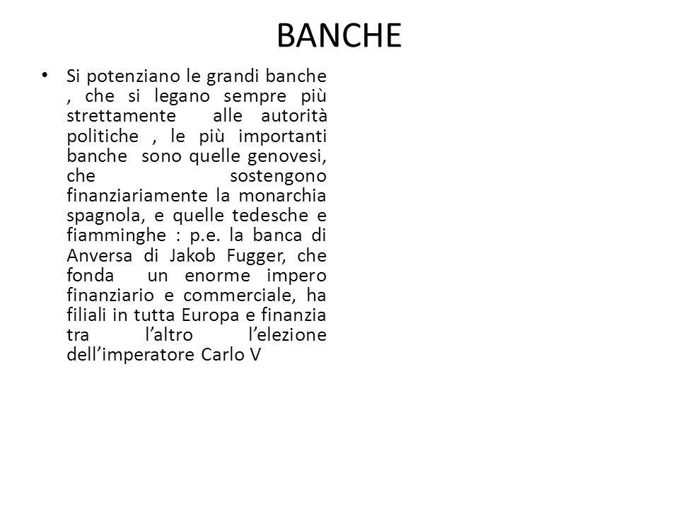 BANCHE Si potenziano le grandi banche, che si legano sempre più strettamente alle autorità politiche, le più importanti banche sono quelle genovesi, che sostengono finanziariamente la monarchia spagnola, e quelle tedesche e fiamminghe : p.e.