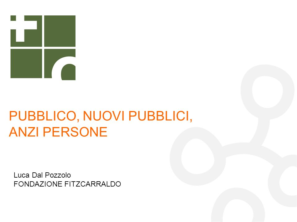 PUBBLICO, NUOVI PUBBLICI, ANZI PERSONE Luca Dal Pozzolo FONDAZIONE FITZCARRALDO