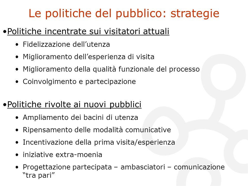 Le politiche del pubblico: strategie Politiche incentrate sui visitatori attuali Fidelizzazione dellutenza Miglioramento dellesperienza di visita Migl
