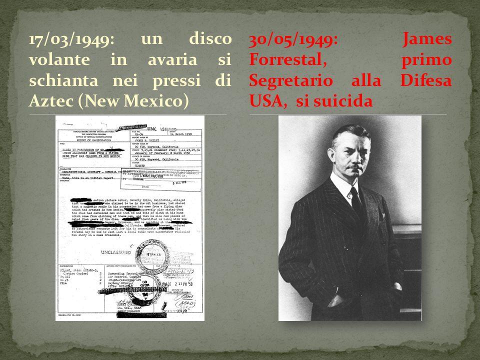 17/03/1949: un disco volante in avaria si schianta nei pressi di Aztec (New Mexico) 30/05/1949: James Forrestal, primo Segretario alla Difesa USA, si suicida