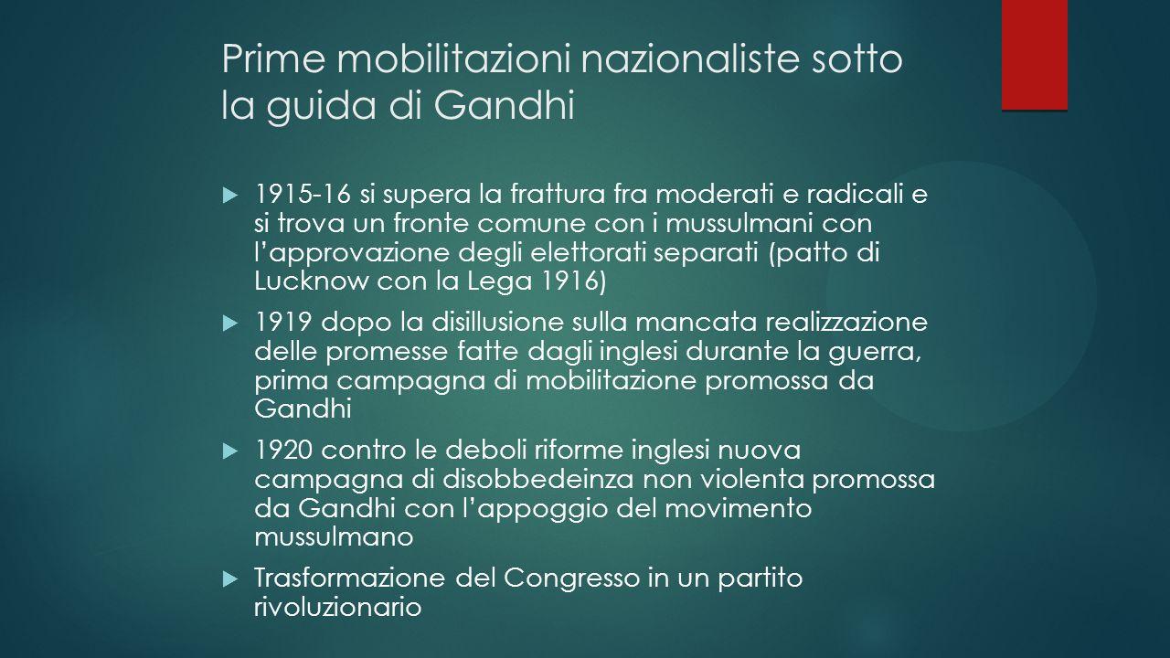 Prime mobilitazioni nazionaliste sotto la guida di Gandhi 1915-16 si supera la frattura fra moderati e radicali e si trova un fronte comune con i muss