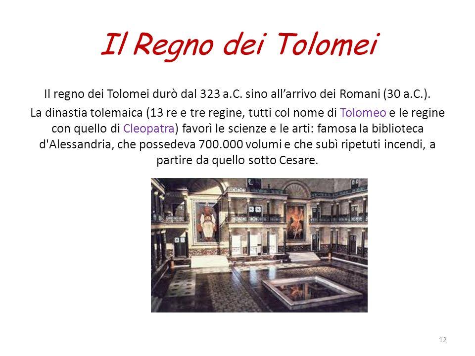 Il Regno dei Tolomei Il regno dei Tolomei durò dal 323 a.C. sino allarrivo dei Romani (30 a.C.). La dinastia tolemaica (13 re e tre regine, tutti col