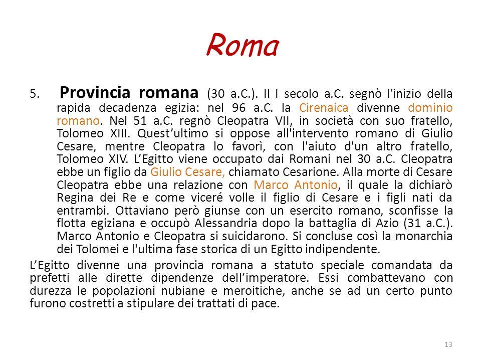 Roma 5. Provincia romana (30 a.C.). Il I secolo a.C. segnò l'inizio della rapida decadenza egizia: nel 96 a.C. la Cirenaica divenne dominio romano. Ne