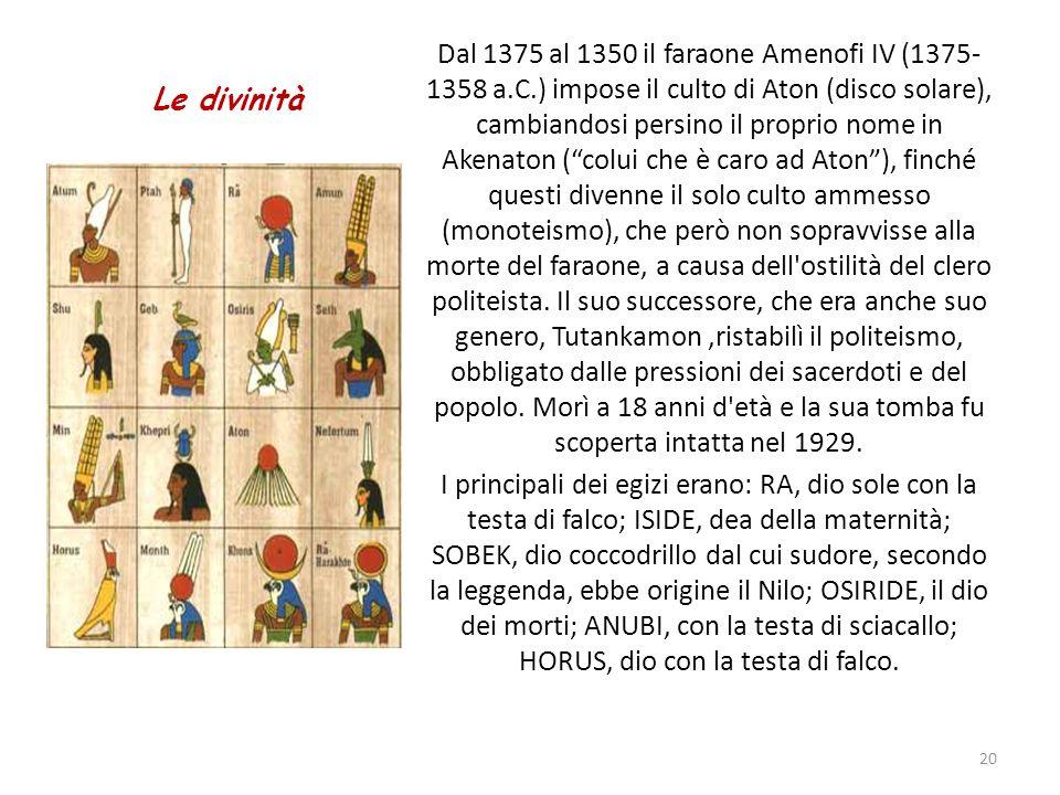 Le divinità Dal 1375 al 1350 il faraone Amenofi IV (1375- 1358 a.C.) impose il culto di Aton (disco solare), cambiandosi persino il proprio nome in Ak