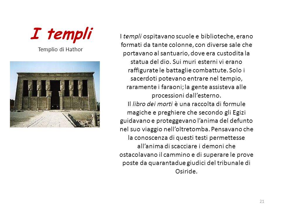 I templi Templio di Hathor 21 I templi ospitavano scuole e biblioteche, erano formati da tante colonne, con diverse sale che portavano al santuario, d