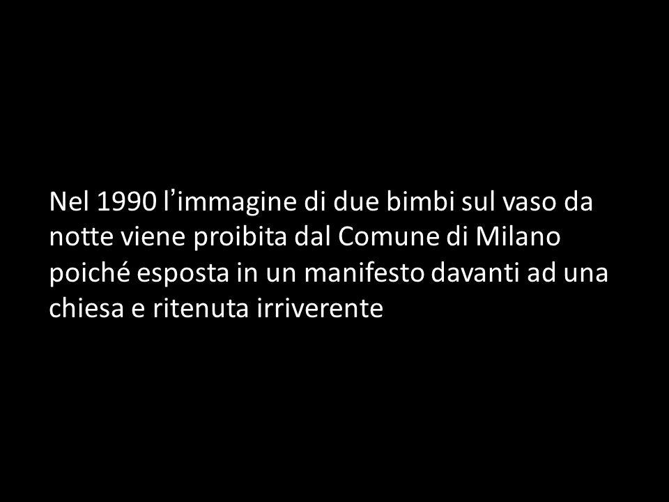 Nel 1990 l immagine di due bimbi sul vaso da notte viene proibita dal Comune di Milano poiché esposta in un manifesto davanti ad una chiesa e ritenuta