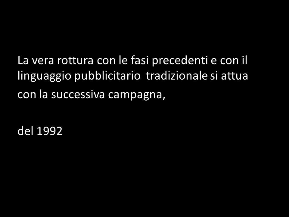 La vera rottura con le fasi precedenti e con il linguaggio pubblicitario tradizionale si attua con la successiva campagna, del 1992