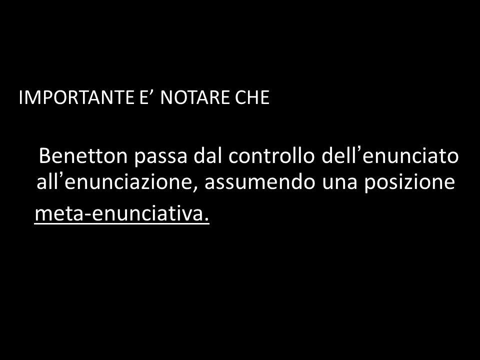 IMPORTANTE E NOTARE CHE Benetton passa dal controllo dell enunciato all enunciazione, assumendo una posizione meta-enunciativa.