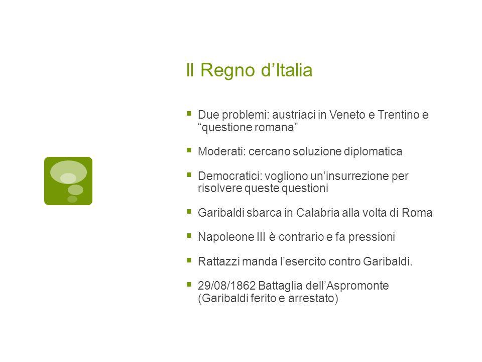 Il Regno dItalia Due problemi: austriaci in Veneto e Trentino e questione romana Moderati: cercano soluzione diplomatica Democratici: vogliono uninsur