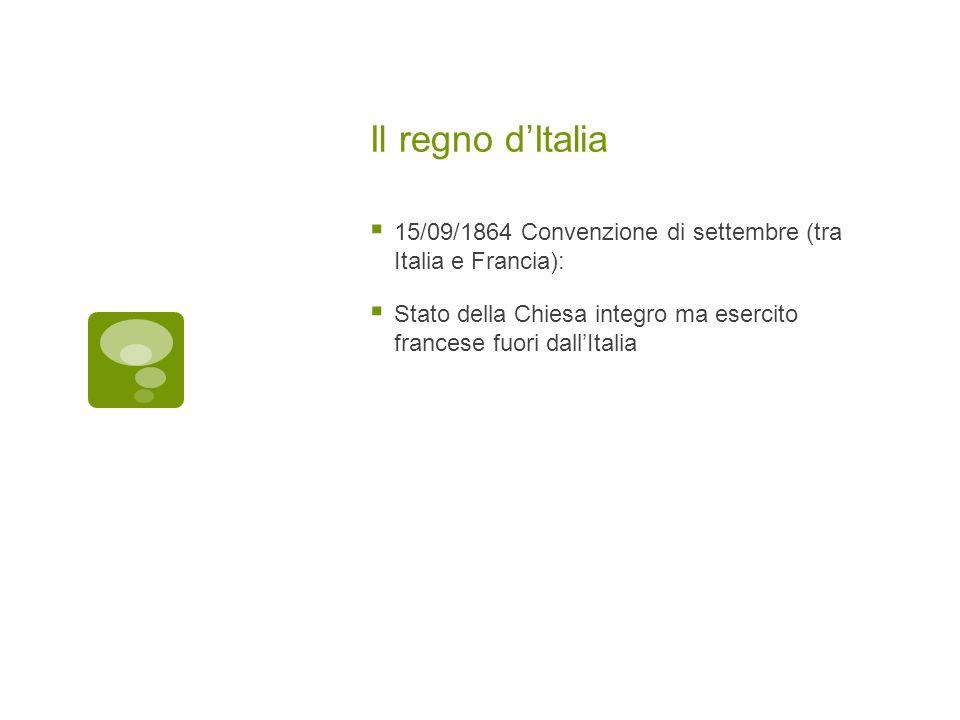 Il regno dItalia 15/09/1864 Convenzione di settembre (tra Italia e Francia): Stato della Chiesa integro ma esercito francese fuori dallItalia