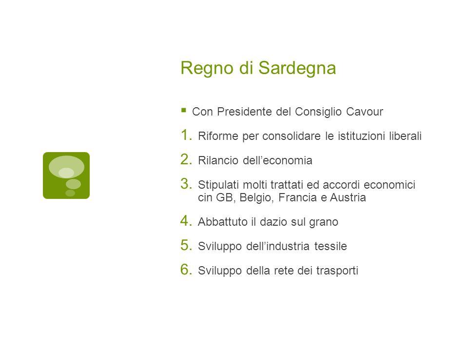 Regno di Sardegna Con Presidente del Consiglio Cavour 1. Riforme per consolidare le istituzioni liberali 2. Rilancio delleconomia 3. Stipulati molti t