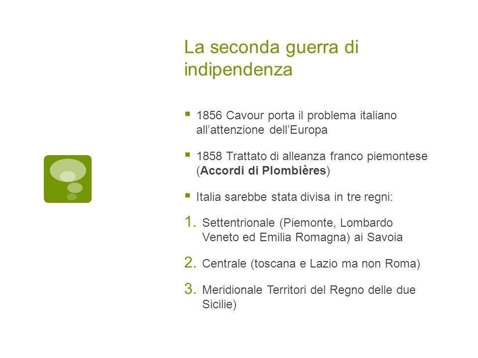 La seconda guerra di indipendenza 1856 Cavour porta il problema italiano allattenzione dellEuropa 1858 Trattato di alleanza franco piemontese (Accordi