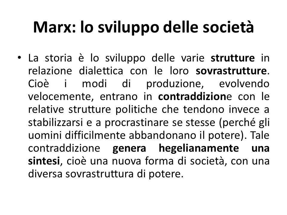 Marx: lo sviluppo delle società, esempio Per esempio il modo di produzione prevalentemente agricolo del medioevo e dellinizio delletà moderna, viene abbandonato a favore di una struttura industriale promossa da un nuovo gruppo umano, gli imprenditori borghesi.