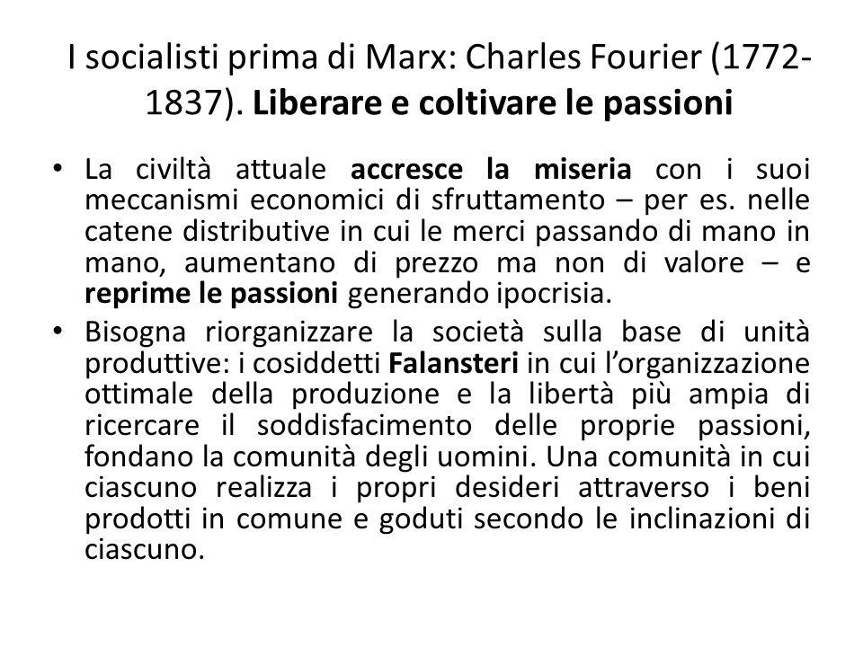 I socialisti prima di Marx: Robert Owen (1771-1858): lintero frutto del lavoro Il lavoro che un operaio compie per produrre un bene deve essere lunico criterio per definire il valore del bene stesso.