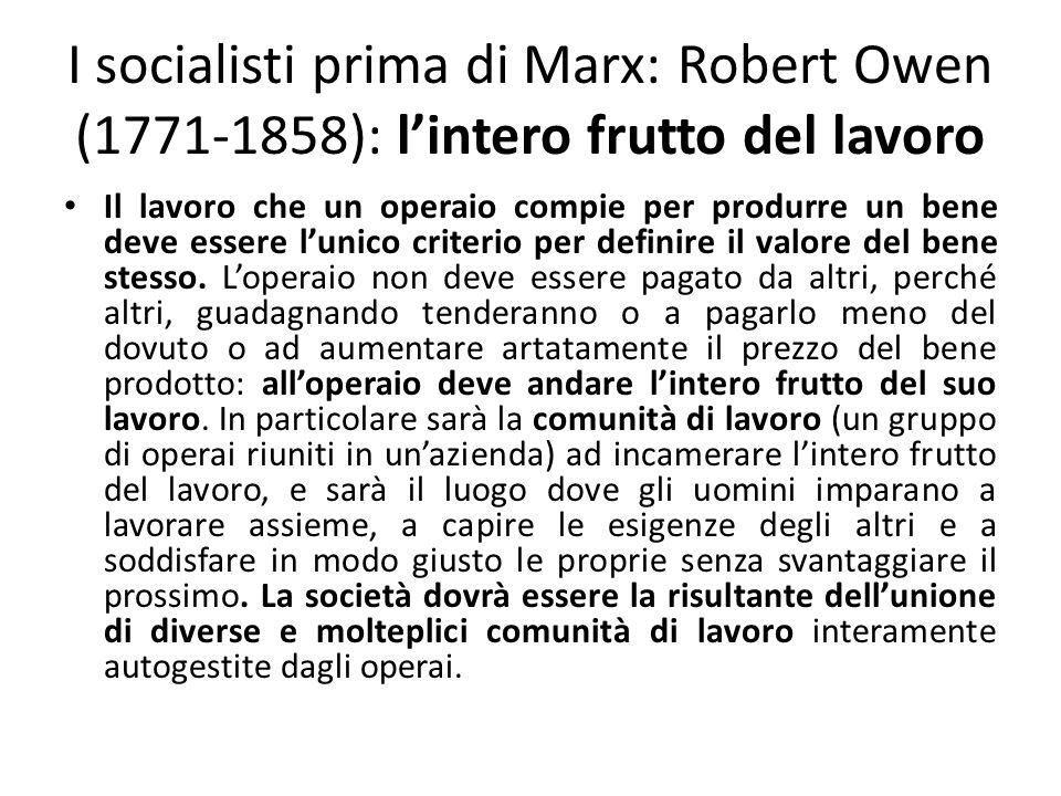 I socialisti prima di Marx: Pierre-Joseph Proudhon (1809-1865): la proprietà è un furto Per Prodhon la proprietà è un furto in quanto è incameramento e appropriazione del lavoro altrui: infatti nellorganizzazione attuale il capitalista si appropria del valore prodotto dalla cooperazione degli operai, per poi rivenderlo.
