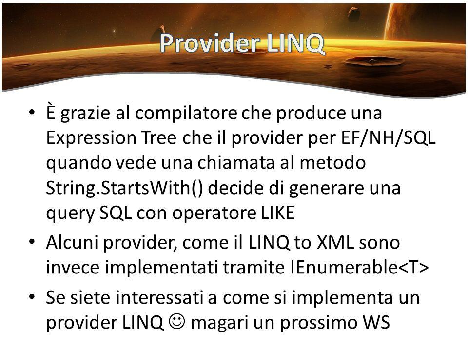 È grazie al compilatore che produce una Expression Tree che il provider per EF/NH/SQL quando vede una chiamata al metodo String.StartsWith() decide di generare una query SQL con operatore LIKE Alcuni provider, come il LINQ to XML sono invece implementati tramite IEnumerable Se siete interessati a come si implementa un provider LINQ magari un prossimo WS