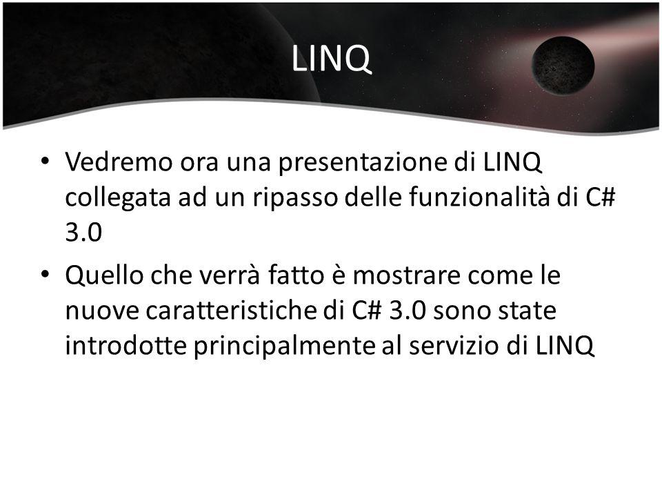 LINQ Vedremo ora una presentazione di LINQ collegata ad un ripasso delle funzionalità di C# 3.0 Quello che verrà fatto è mostrare come le nuove caratteristiche di C# 3.0 sono state introdotte principalmente al servizio di LINQ