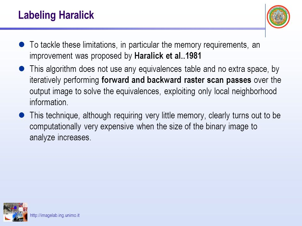 http://imagelab.ing.unimo.it Labeling Haralick To tackle these limitations, in particular the memory requirements, an improvement was proposed by Haralick et al..1981 This algorithm does not use any equivalences table and no extra space, by iteratively performing forward and backward raster scan passes over the output image to solve the equivalences, exploiting only local neighborhood information.