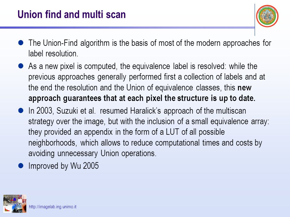 http://imagelab.ing.unimo.it Union find and multi scan The Union-Find algorithm is the basis of most of the modern approaches for label resolution.