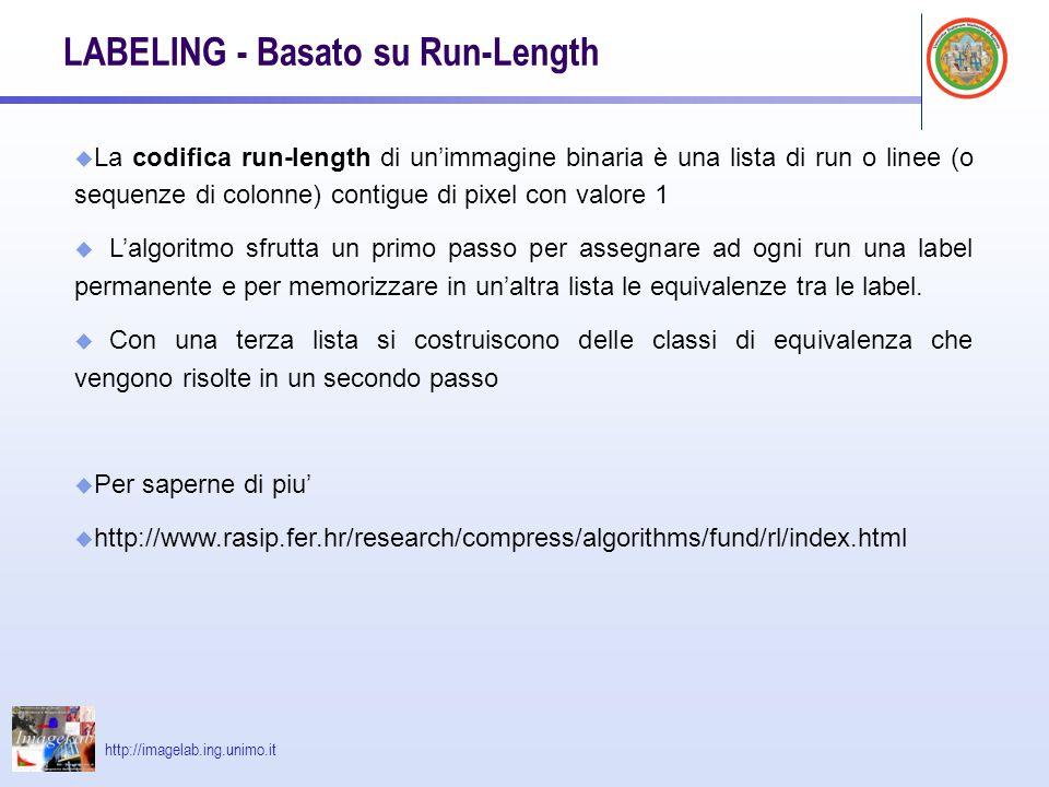 http://imagelab.ing.unimo.it LABELING - Basato su Run-Length u La codifica run-length di unimmagine binaria è una lista di run o linee (o sequenze di colonne) contigue di pixel con valore 1 u Lalgoritmo sfrutta un primo passo per assegnare ad ogni run una label permanente e per memorizzare in unaltra lista le equivalenze tra le label.