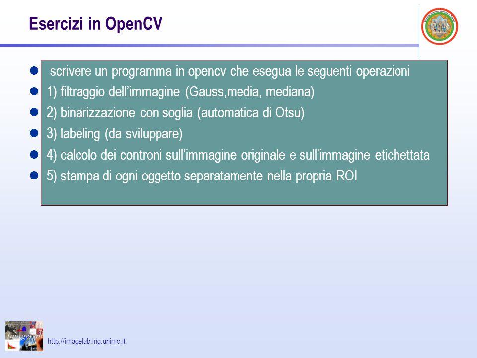 http://imagelab.ing.unimo.it Esercizi in OpenCV scrivere un programma in opencv che esegua le seguenti operazioni 1) filtraggio dellimmagine (Gauss,media, mediana) 2) binarizzazione con soglia (automatica di Otsu) 3) labeling (da sviluppare) 4) calcolo dei controni sullimmagine originale e sullimmagine etichettata 5) stampa di ogni oggetto separatamente nella propria ROI