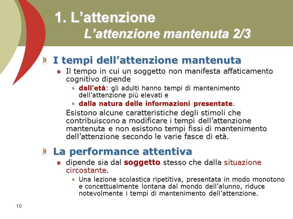 10 1. Lattenzione Lattenzione mantenuta 2/3 I tempi dellattenzione mantenuta Il tempo in cui un soggetto non manifesta affaticamento cognitivo dipende