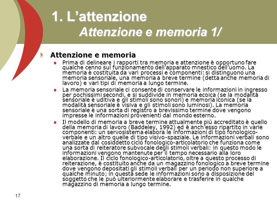 17 1. Lattenzione Attenzione e memoria 1/ Attenzione e memoria Prima di delineare i rapporti tra memoria e attenzione è opportuno fare qualche cenno s