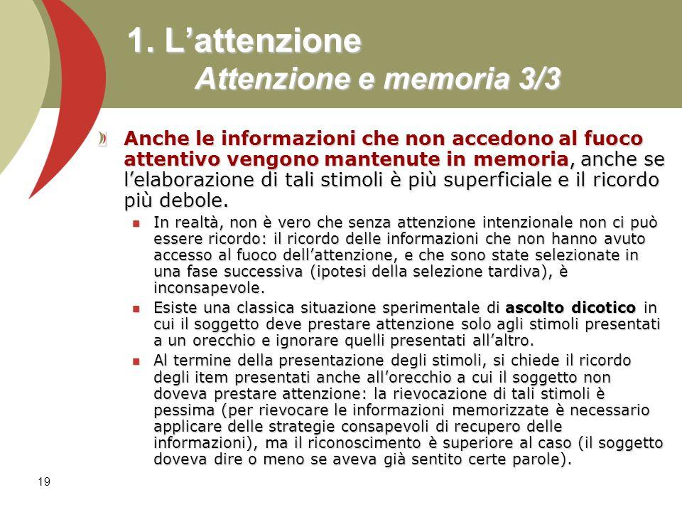 19 1. Lattenzione Attenzione e memoria 3/3 Anche le informazioni che non accedono al fuoco attentivo vengono mantenute in memoria, anche se lelaborazi