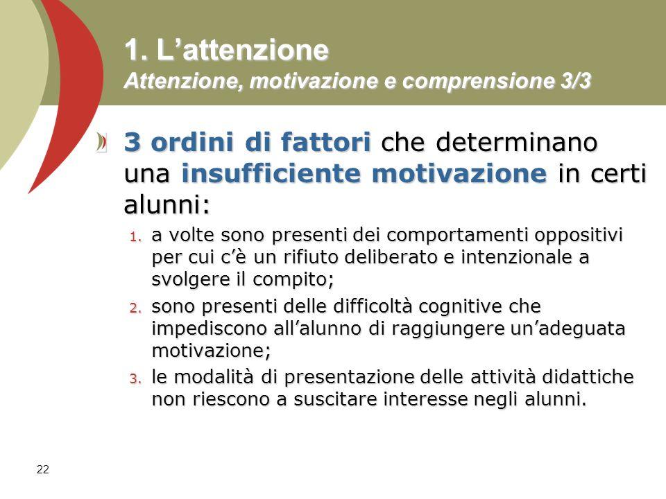 22 1. Lattenzione Attenzione, motivazione e comprensione 3/3 3 ordini di fattori che determinano una insufficiente motivazione in certi alunni: 1. a v