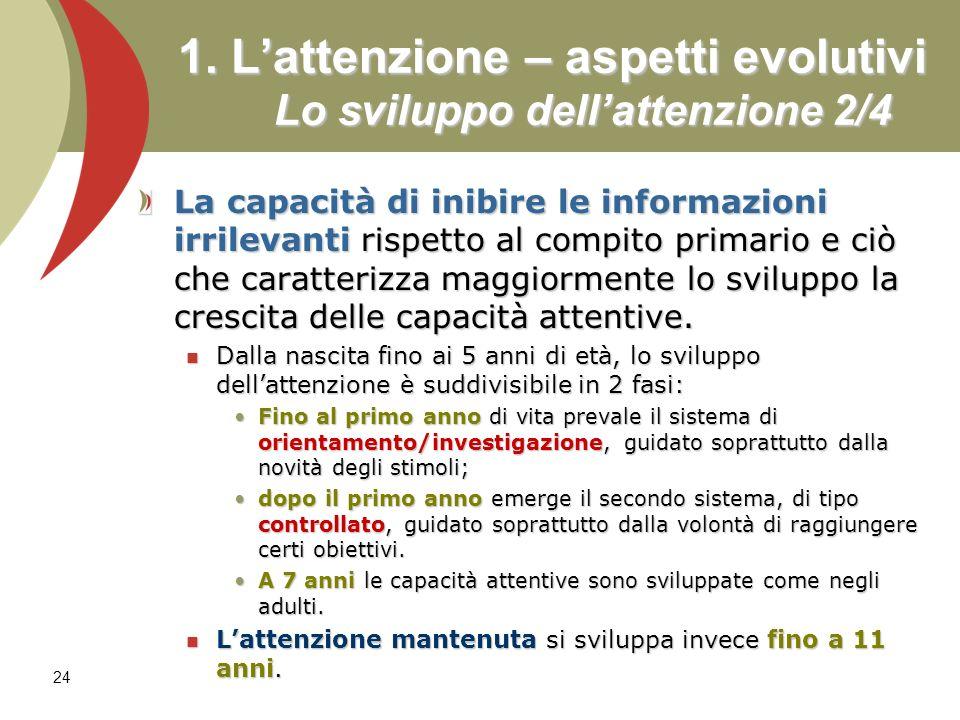 24 1. Lattenzione – aspetti evolutivi Lo sviluppo dellattenzione 2/4 La capacità di inibire le informazioni irrilevanti rispetto al compito primario e