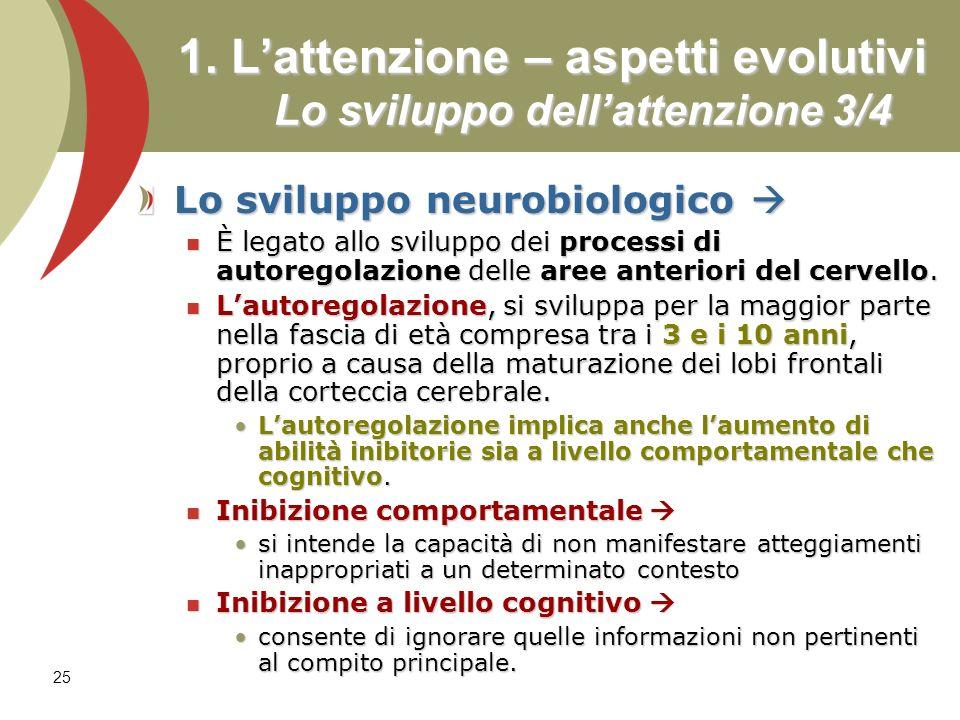 25 1. Lattenzione – aspetti evolutivi Lo sviluppo dellattenzione 3/4 Lo sviluppo neurobiologico Lo sviluppo neurobiologico È legato allo sviluppo dei