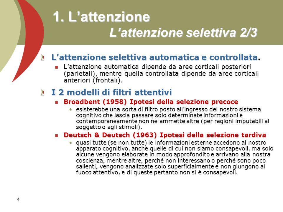 4 1. Lattenzione Lattenzione selettiva 2/3 Lattenzione selettiva automatica e controllata. Lattenzione automatica dipende da aree corticali posteriori