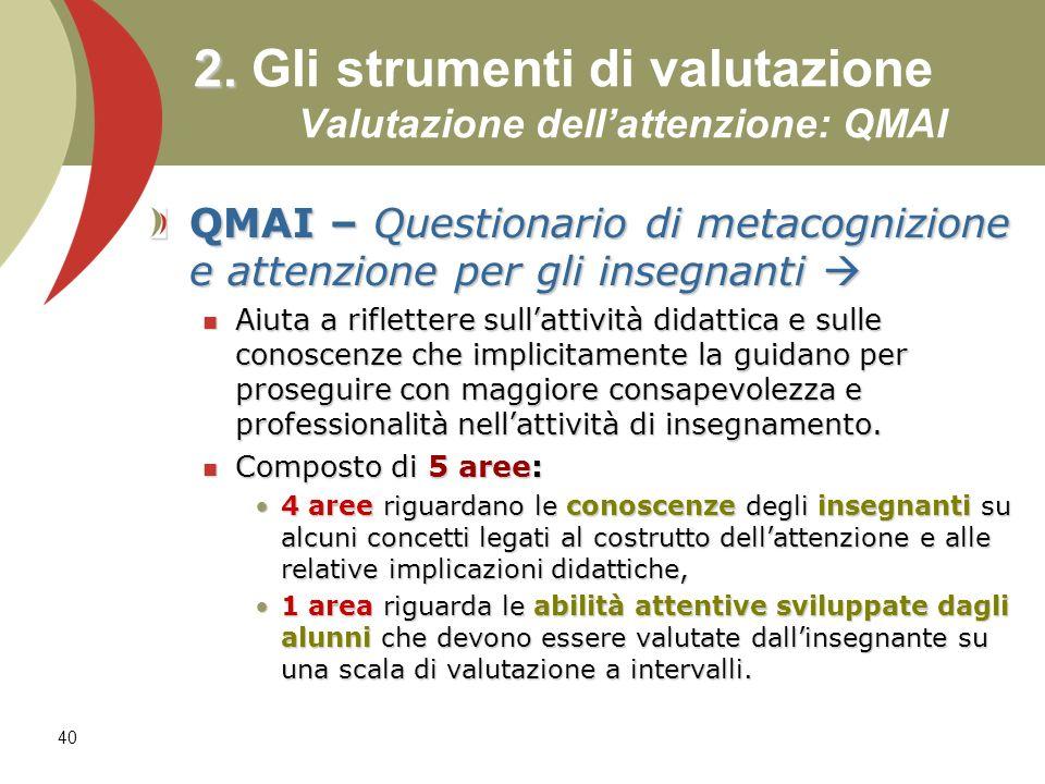 40 2. 2. Gli strumenti di valutazione Valutazione dellattenzione: QMAI QMAI – Questionario di metacognizione e attenzione per gli insegnanti QMAI – Qu