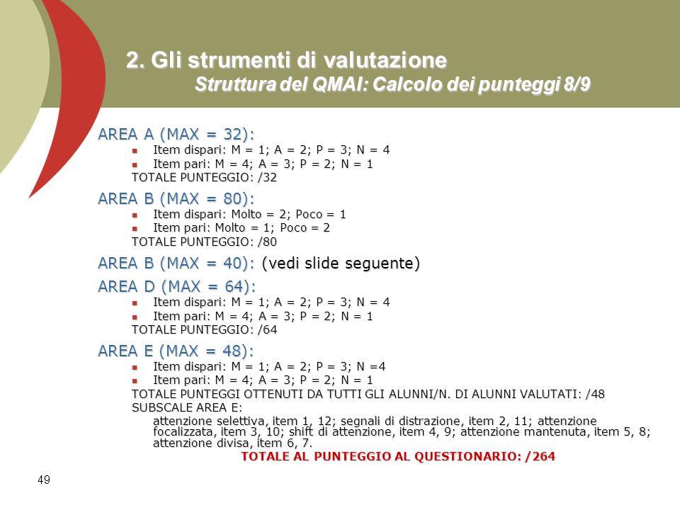 49 2. Gli strumenti di valutazione Struttura del QMAI: Calcolo dei punteggi 8/9 AREA A (MAX = 32): Item dispari: M = 1; A = 2; P = 3; N = 4 Item dispa