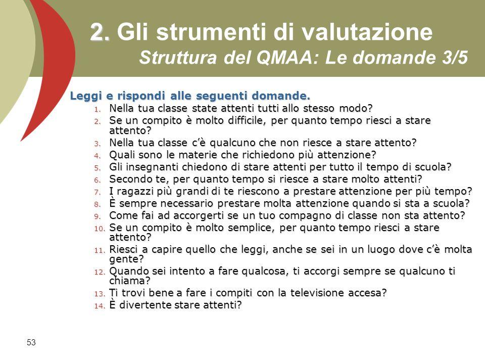 53 2. 2. Gli strumenti di valutazione Struttura del QMAA: Le domande 3/5 Leggi e rispondi alle seguenti domande. 1. Nella tua classe state attenti tut