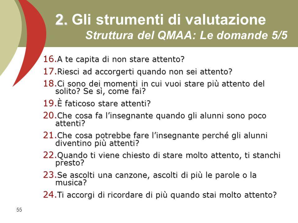 55 2. 2. Gli strumenti di valutazione Struttura del QMAA: Le domande 5/5 16. A te capita di non stare attento? 17. Riesci ad accorgerti quando non sei