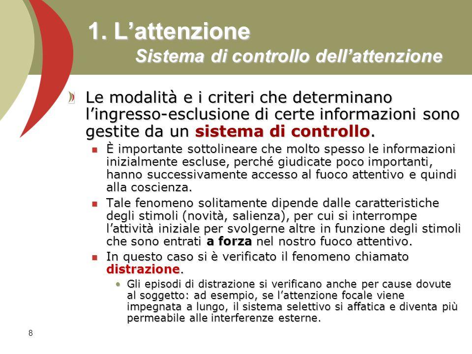 8 1. Lattenzione Sistema di controllo dellattenzione Le modalità e i criteri che determinano lingresso-esclusione di certe informazioni sono gestite d