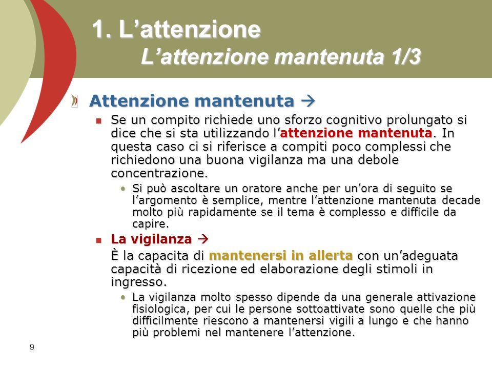 9 1. Lattenzione Lattenzione mantenuta 1/3 Attenzione mantenuta Attenzione mantenuta Se un compito richiede uno sforzo cognitivo prolungato si dice ch