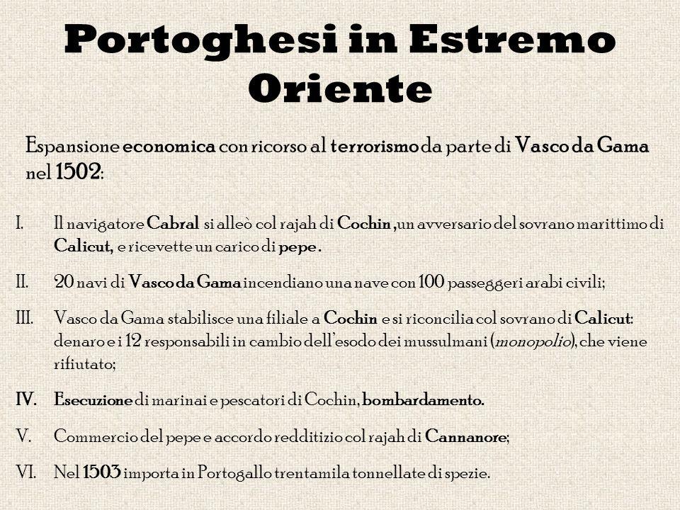Portoghesi in Estremo Oriente Espansione economica con ricorso al terrorismo da parte di Vasco da Gama nel 1502: I.Il navigatore Cabral si alleò col rajah di Cochin,un avversario del sovrano marittimo di Calicut, e ricevette un carico di pepe.