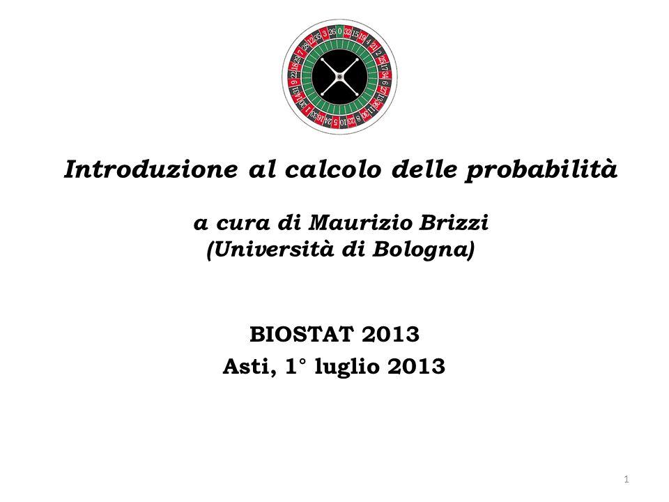 Introduzione al calcolo delle probabilità a cura di Maurizio Brizzi (Università di Bologna) BIOSTAT 2013 Asti, 1° luglio 2013 1